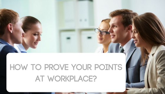 How to prove your points at workplace-